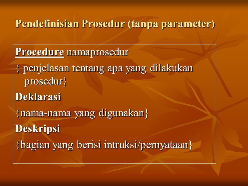 Pendefinisian Prosedur (tanpa parameter) Procedure namaprosedur { penjelasan tentang apa yang dilakukan prosedur} Deklarasi {nama-nama yang digunakan} Deskripsi {bagian yang berisi intruksi/pernyataan}