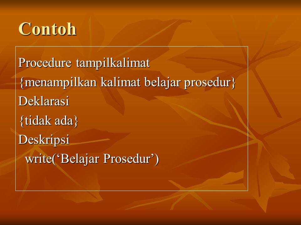 Contoh Procedure tampilkalimat {menampilkan kalimat belajar prosedur} Deklarasi {tidak ada} Deskripsi write('Belajar Prosedur') write('Belajar Prosedur')