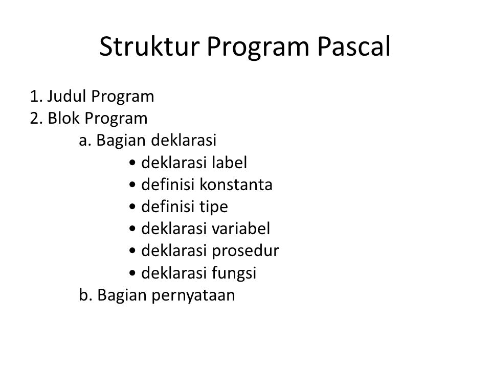 Struktur Program Pascal 1. Judul Program 2. Blok Program a. Bagian deklarasi deklarasi label definisi konstanta definisi tipe deklarasi variabel dekla