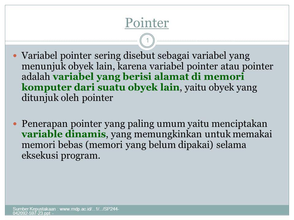 Pointer Sumber Kepustakaan : www.mdp.ac.id/...1/.../SP244- 042092-597-23.ppt - 1 Variabel pointer sering disebut sebagai variabel yang menunjuk obyek lain, karena variabel pointer atau pointer adalah variabel yang berisi alamat di memori komputer dari suatu obyek lain, yaitu obyek yang ditunjuk oleh pointer Penerapan pointer yang paling umum yaitu menciptakan variable dinamis, yang memungkinkan untuk memakai memori bebas (memori yang belum dipakai) selama eksekusi program.