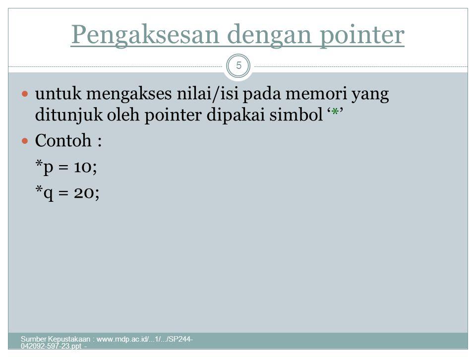 Pengaksesan dengan pointer Sumber Kepustakaan : www.mdp.ac.id/...1/.../SP244- 042092-597-23.ppt - 5 untuk mengakses nilai/isi pada memori yang ditunjuk oleh pointer dipakai simbol '*' Contoh : *p = 10; *q = 20;
