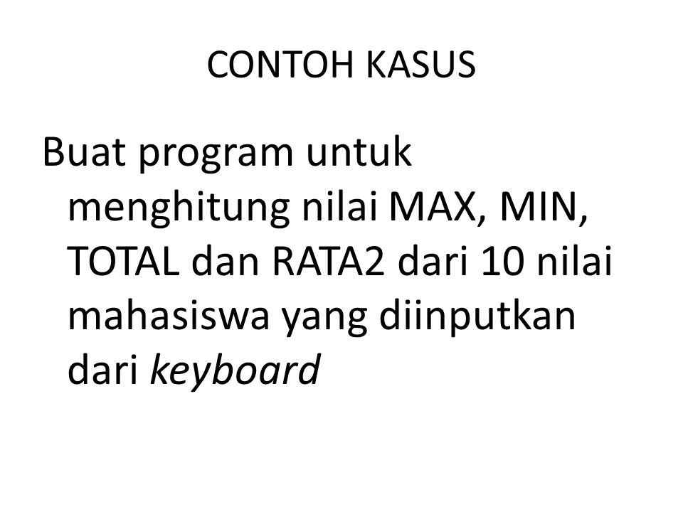 CONTOH KASUS Buat program untuk menghitung nilai MAX, MIN, TOTAL dan RATA2 dari 10 nilai mahasiswa yang diinputkan dari keyboard