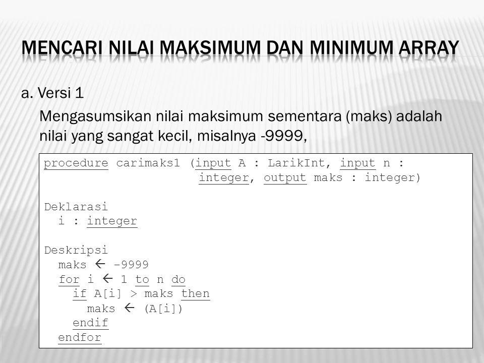 a. Versi 1 Mengasumsikan nilai maksimum sementara (maks) adalah nilai yang sangat kecil, misalnya -9999, procedure carimaks1 (input A : LarikInt, inpu