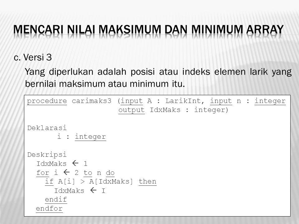 c. Versi 3 Yang diperlukan adalah posisi atau indeks elemen larik yang bernilai maksimum atau minimum itu. procedure carimaks3 (input A : LarikInt, in