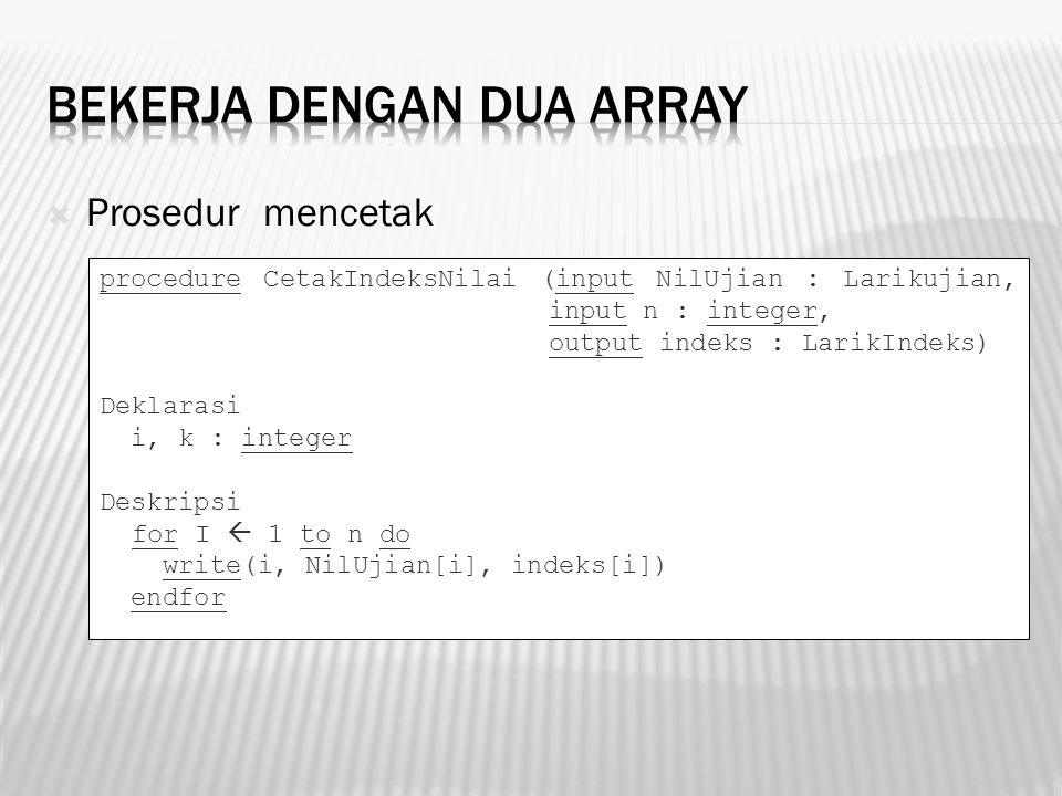  Prosedur mencetak procedure CetakIndeksNilai (input NilUjian : Larikujian, input n : integer, output indeks : LarikIndeks) Deklarasi i, k : integer