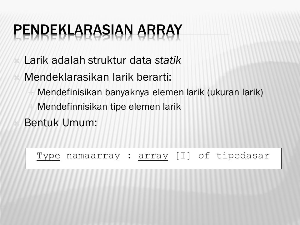 Larik adalah struktur data statik  Mendeklarasikan larik berarti:  Mendefinisikan banyaknya elemen larik (ukuran larik)  Mendefinnisikan tipe ele