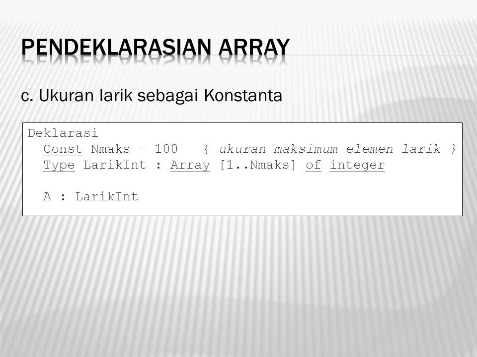 c. Ukuran larik sebagai Konstanta Deklarasi Const Nmaks = 100 { ukuran maksimum elemen larik } Type LarikInt : Array [1..Nmaks] of integer A : LarikIn