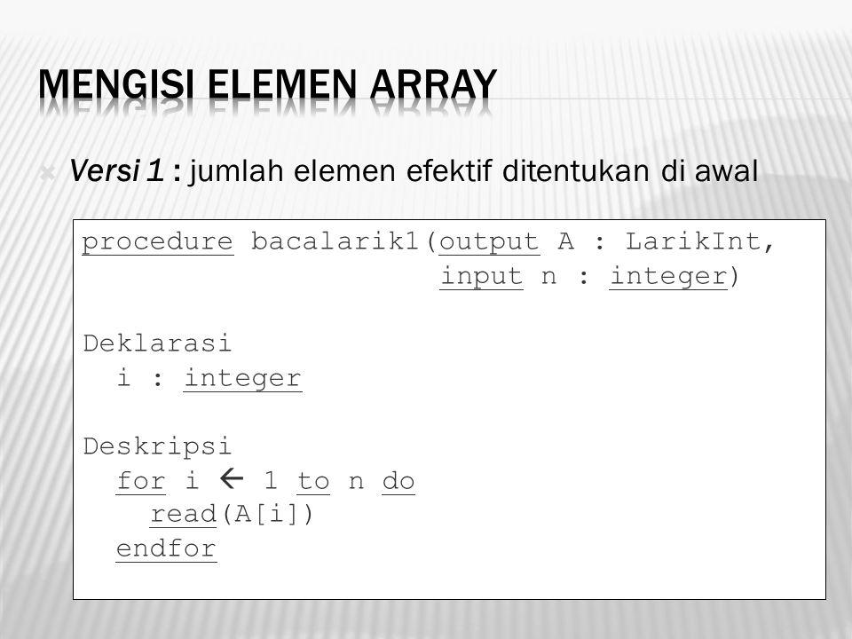  Versi 1 : jumlah elemen efektif ditentukan di awal procedure bacalarik1(output A : LarikInt, input n : integer) Deklarasi i : integer Deskripsi for