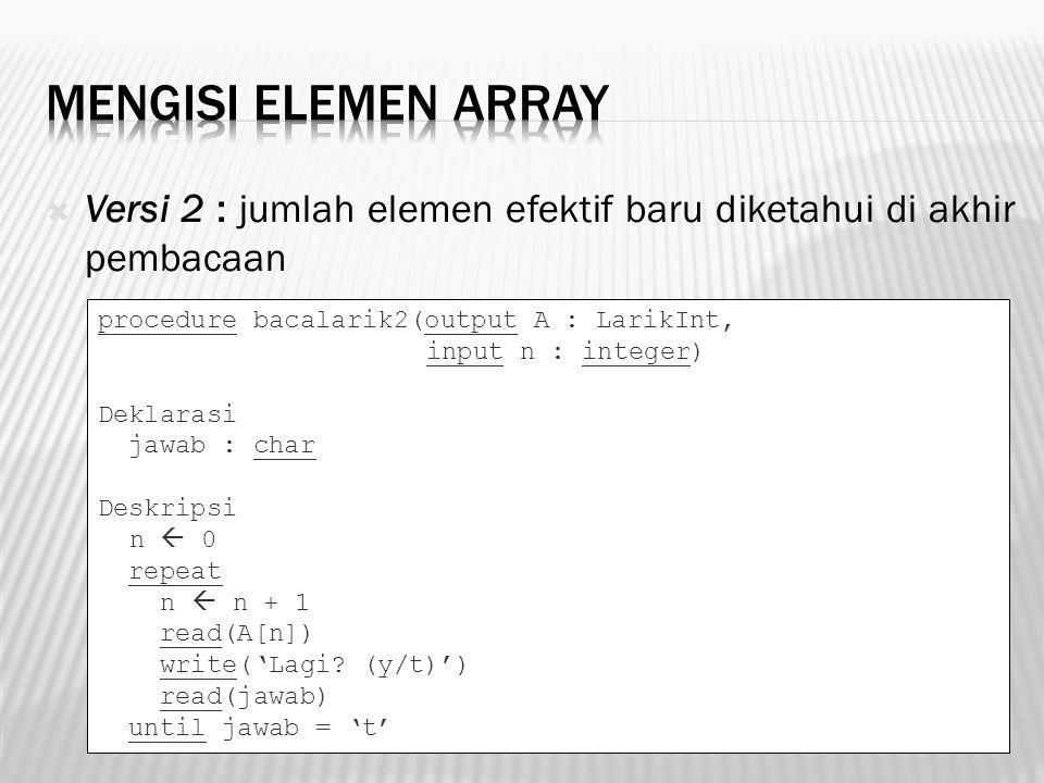  Versi 2 : jumlah elemen efektif baru diketahui di akhir pembacaan procedure bacalarik2(output A : LarikInt, input n : integer) Deklarasi jawab : cha