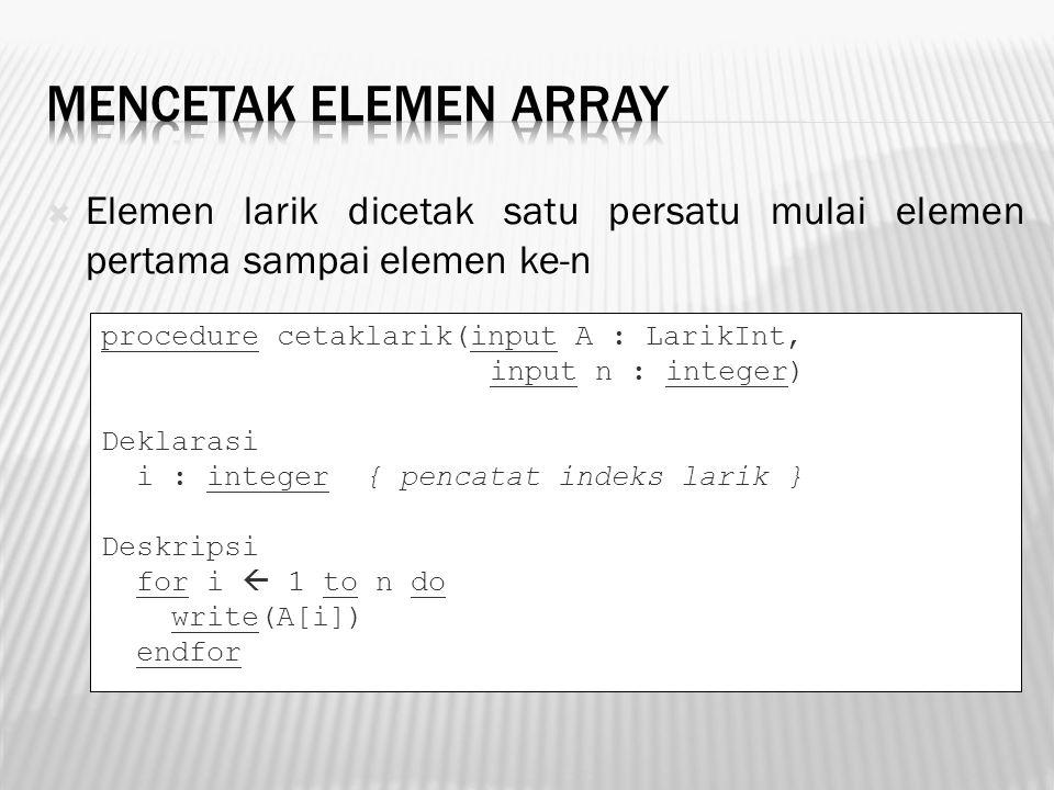 Elemen larik dicetak satu persatu mulai elemen pertama sampai elemen ke-n procedure cetaklarik(input A : LarikInt, input n : integer) Deklarasi i :