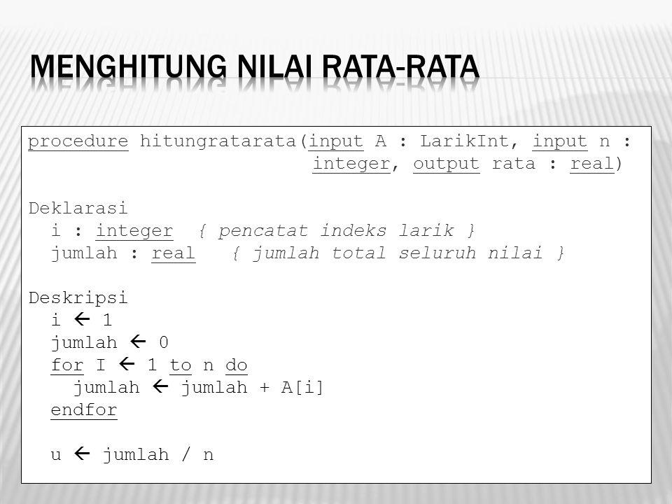 procedure hitungratarata(input A : LarikInt, input n : integer, output rata : real) Deklarasi i : integer { pencatat indeks larik } jumlah : real { ju