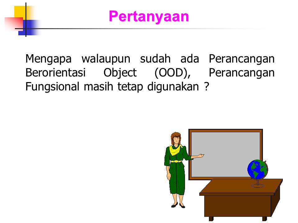 Pertanyaan Mengapa walaupun sudah ada Perancangan Berorientasi Object (OOD), Perancangan Fungsional masih tetap digunakan ?