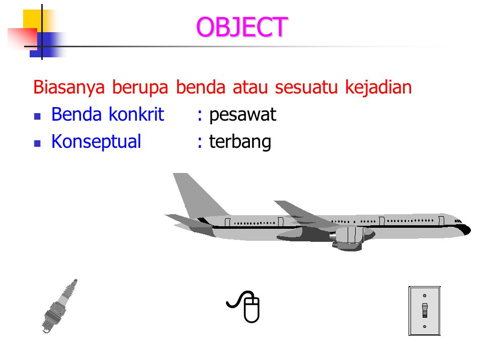 OBJECT Biasanya berupa benda atau sesuatu kejadian Benda konkrit: pesawat Konseptual: terbang 