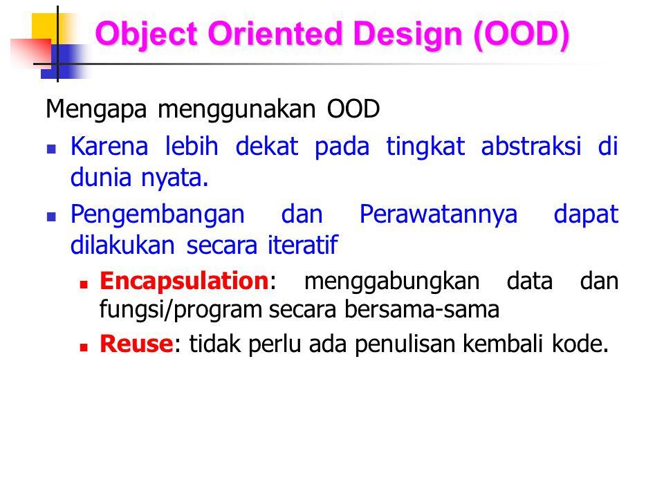 Object Oriented Design (OOD) Mengapa menggunakan OOD Karena lebih dekat pada tingkat abstraksi di dunia nyata. Pengembangan dan Perawatannya dapat dil