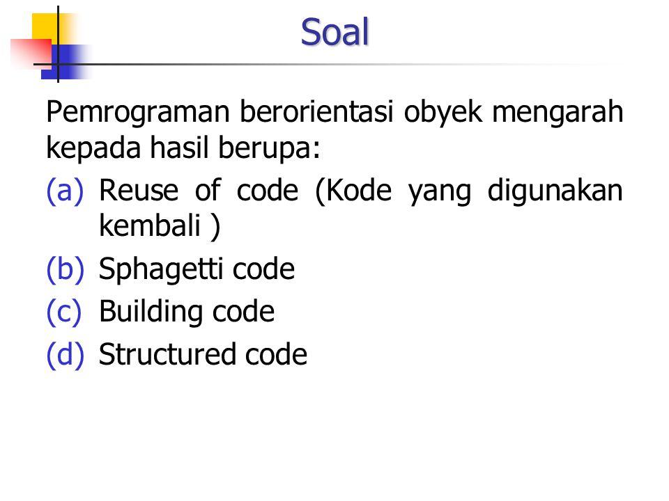 Soal Pemrograman berorientasi obyek mengarah kepada hasil berupa: (a)Reuse of code (Kode yang digunakan kembali ) (b)Sphagetti code (c)Building code (