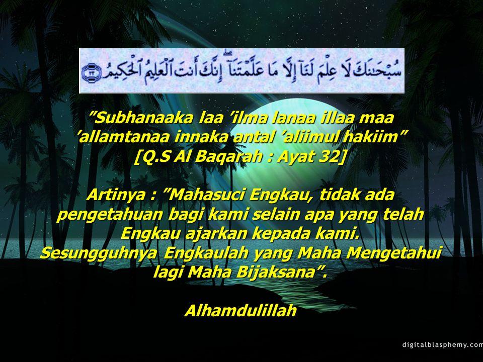 """69 """"Subhanaaka laa 'ilma lanaa illaa maa 'allamtanaa innaka antal 'aliimul hakiim"""" [Q.S Al Baqarah : Ayat 32] Artinya : """"Mahasuci Engkau, tidak ada pe"""