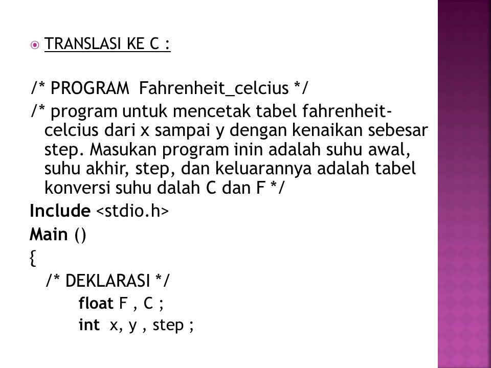  TRANSLASI KE C : /* PROGRAM Fahrenheit_celcius */ /* program untuk mencetak tabel fahrenheit- celcius dari x sampai y dengan kenaikan sebesar step.