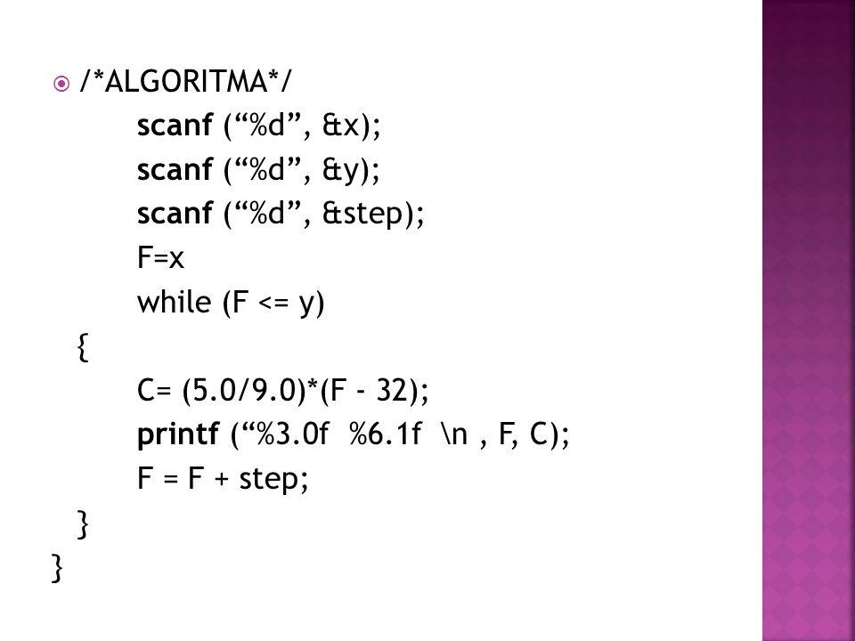 """ /*ALGORITMA*/ scanf (""""%d"""", &x); scanf (""""%d"""", &y); scanf (""""%d"""", &step); F=x while (F <= y) { C= (5.0/9.0)*(F - 32); printf (""""%3.0f %6.1f \n, F, C); F"""