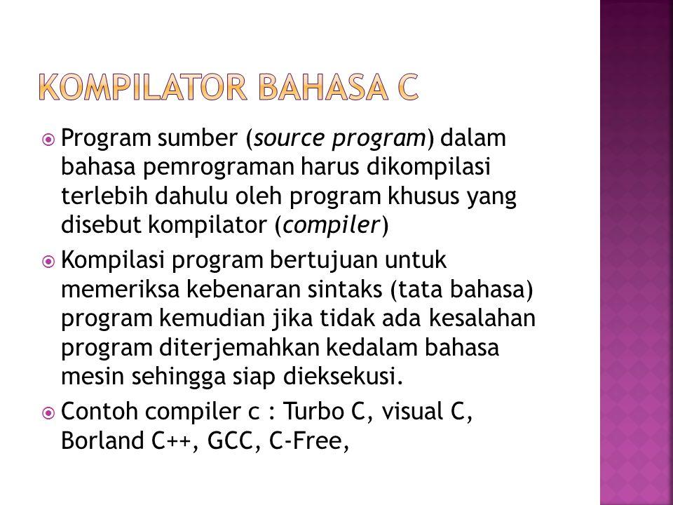  Program sumber (source program) dalam bahasa pemrograman harus dikompilasi terlebih dahulu oleh program khusus yang disebut kompilator (compiler)  Kompilasi program bertujuan untuk memeriksa kebenaran sintaks (tata bahasa) program kemudian jika tidak ada kesalahan program diterjemahkan kedalam bahasa mesin sehingga siap dieksekusi.