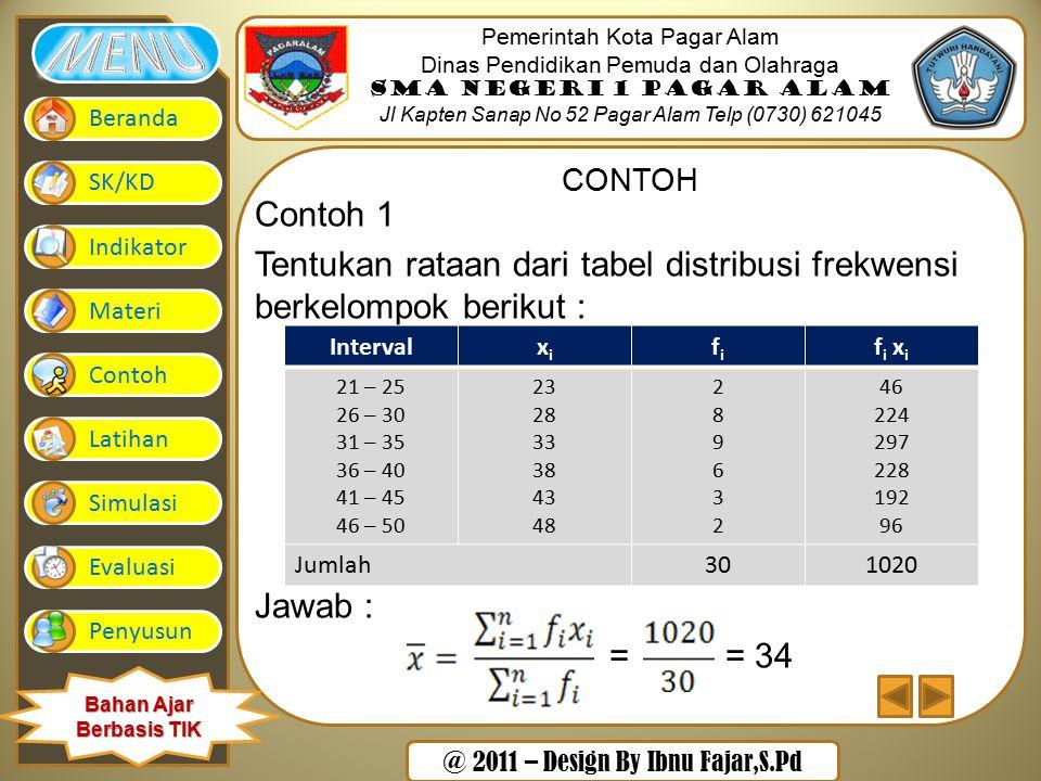 @ 2011 – Design By Ibnu Fajar,S.Pd Pemerintah Kota Pagar Alam Dinas Pendidikan Pemuda dan Olahraga SMA Negeri 1 Pagar Alam Jl Kapten Sanap No 52 Pagar Alam Telp (0730) 621045 Beranda SK/KD Indikator Materi Contoh Latihan Simulasi Evaluasi Penyusun Bahan Ajar Berbasis TIK CONTOH Contoh 1 Tentukan rataan dari tabel distribusi frekwensi berkelompok berikut : Jawab : = = 34 Intervalxixi fifi f i x i 21 – 25 26 – 30 31 – 35 36 – 40 41 – 45 46 – 50 23 28 33 38 43 48 289632289632 46 224 297 228 192 96 Jumlah301020