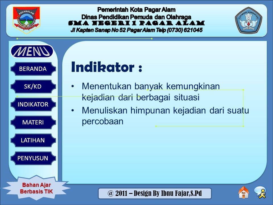 SK/KD BERANDA INDIKATOR MATERI LATIHAN PENYUSUN Bahan Ajar Berbasis TIK @ 2011 – Design By Ibnu Fajar,S.Pd Indikator : Menentukan banyak kemungkinan kejadian dari berbagai situasi Menuliskan himpunan kejadian dari suatu percobaan