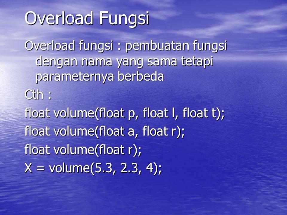 Overload Fungsi Overload fungsi : pembuatan fungsi dengan nama yang sama tetapi parameternya berbeda Cth : float volume(float p, float l, float t); float volume(float a, float r); float volume(float r); X = volume(5.3, 2.3, 4);