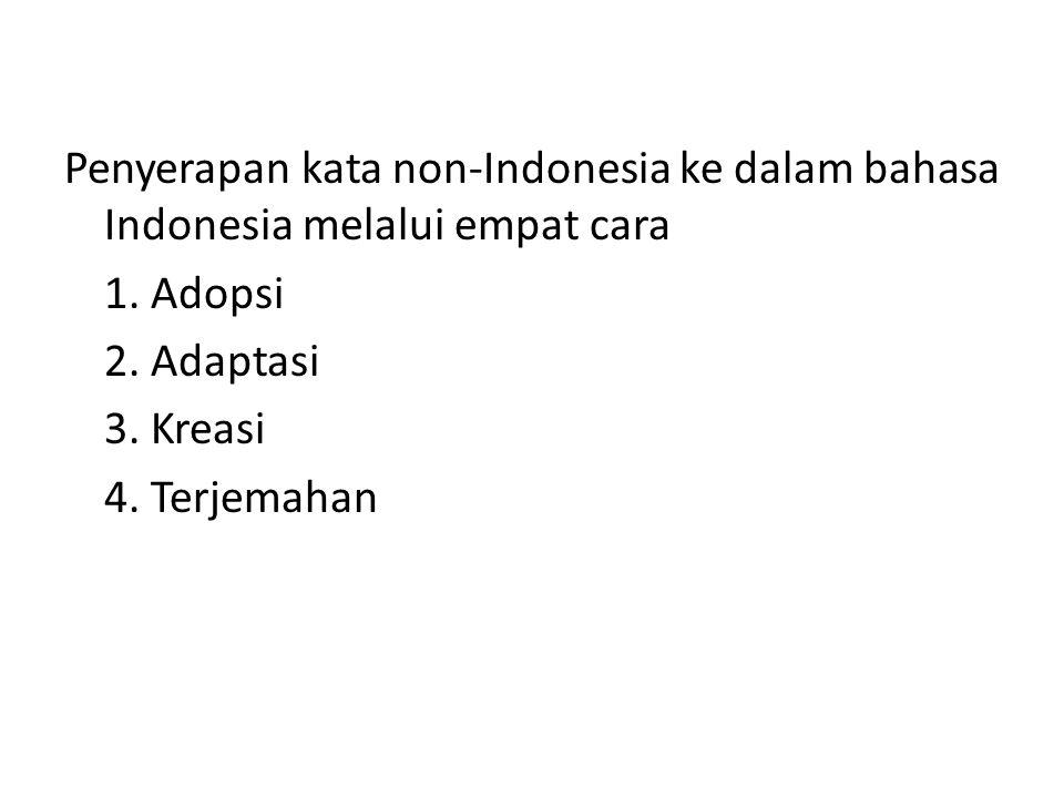Penyerapan kata non-Indonesia ke dalam bahasa Indonesia melalui empat cara 1. Adopsi 2. Adaptasi 3. Kreasi 4. Terjemahan