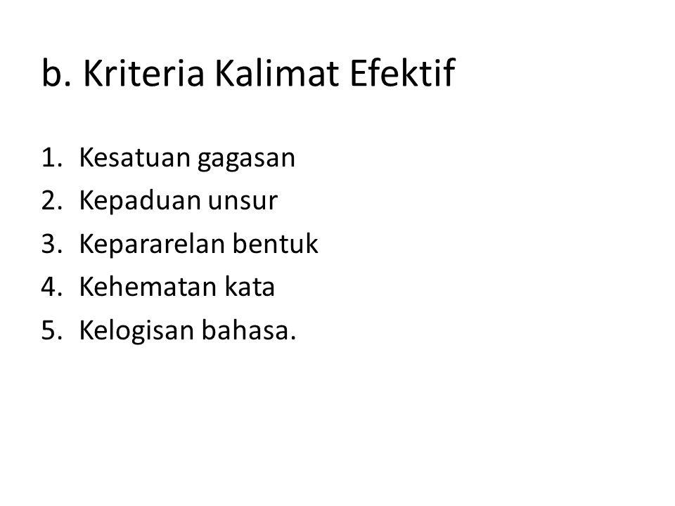 b. Kriteria Kalimat Efektif 1.Kesatuan gagasan 2.Kepaduan unsur 3.Kepararelan bentuk 4.Kehematan kata 5.Kelogisan bahasa.