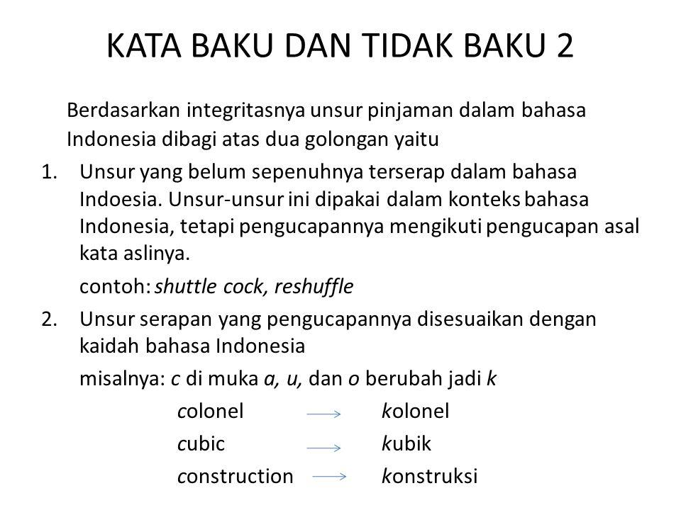 KATA BAKU DAN TIDAK BAKU 2 Berdasarkan integritasnya unsur pinjaman dalam bahasa Indonesia dibagi atas dua golongan yaitu 1.Unsur yang belum sepenuhny