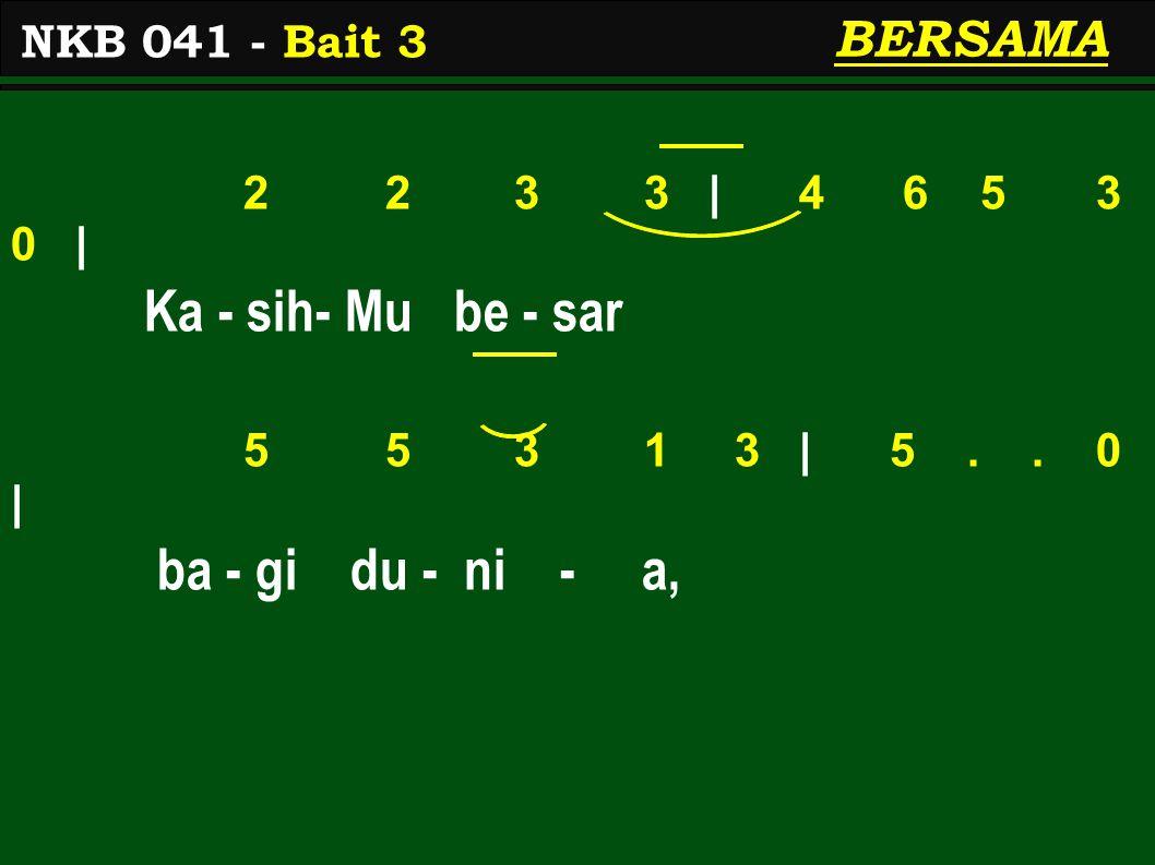 2 2 3 3 | 4 6 5 3 0 | Ka - sih- Mu be - sar 5 5 3 1 3 | 5..