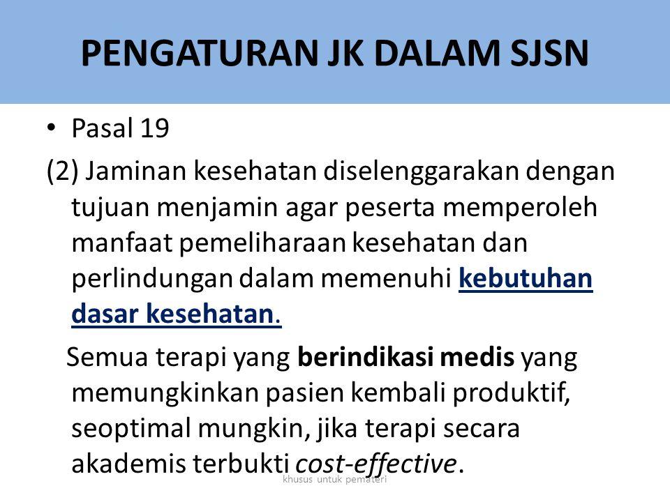 PENGATURAN JK DALAM SJSN Pasal 19 (2) Jaminan kesehatan diselenggarakan dengan tujuan menjamin agar peserta memperoleh manfaat pemeliharaan kesehatan dan perlindungan dalam memenuhi kebutuhan dasar kesehatan.