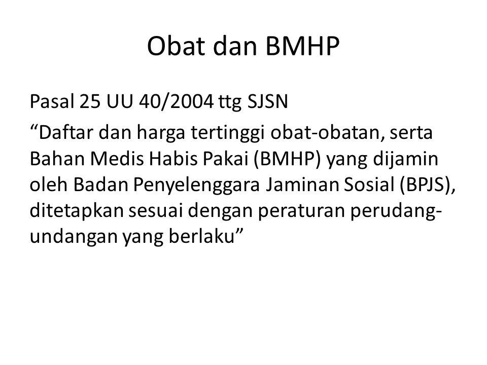 Obat dan BMHP Pasal 25 UU 40/2004 ttg SJSN Daftar dan harga tertinggi obat-obatan, serta Bahan Medis Habis Pakai (BMHP) yang dijamin oleh Badan Penyelenggara Jaminan Sosial (BPJS), ditetapkan sesuai dengan peraturan perudang- undangan yang berlaku