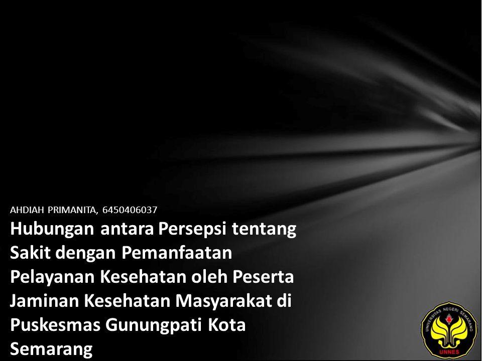 AHDIAH PRIMANITA, 6450406037 Hubungan antara Persepsi tentang Sakit dengan Pemanfaatan Pelayanan Kesehatan oleh Peserta Jaminan Kesehatan Masyarakat di Puskesmas Gunungpati Kota Semarang