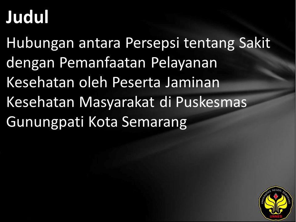 Judul Hubungan antara Persepsi tentang Sakit dengan Pemanfaatan Pelayanan Kesehatan oleh Peserta Jaminan Kesehatan Masyarakat di Puskesmas Gunungpati Kota Semarang