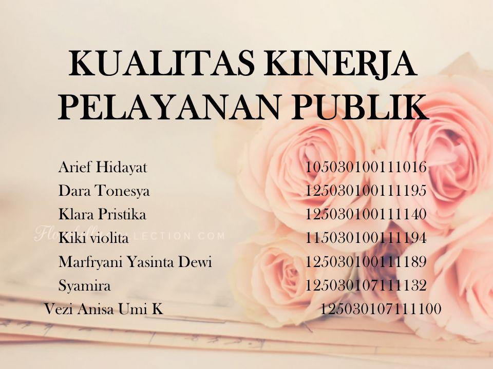 KUALITAS KINERJA PELAYANAN PUBLIK Arief Hidayat105030100111016 Dara Tonesya 125030100111195 Klara Pristika 125030100111140 Kiki violita 11503010011119
