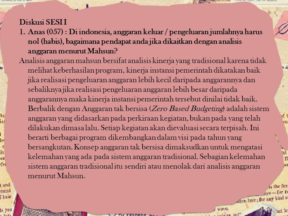 Diskusi SESI I 1.Anas (057) : Di indonesia, anggaran keluar / pengeluaran jumlahnya harus nol (habis), bagaimana pendapat anda jika dikaitkan dengan a
