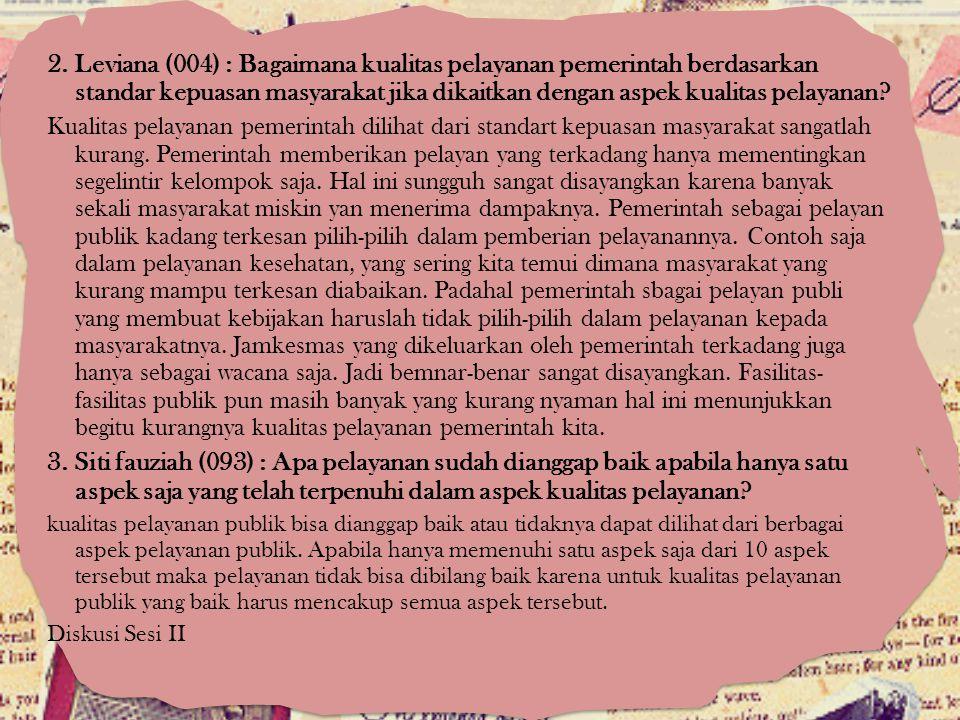 2. Leviana (004) : Bagaimana kualitas pelayanan pemerintah berdasarkan standar kepuasan masyarakat jika dikaitkan dengan aspek kualitas pelayanan? Kua