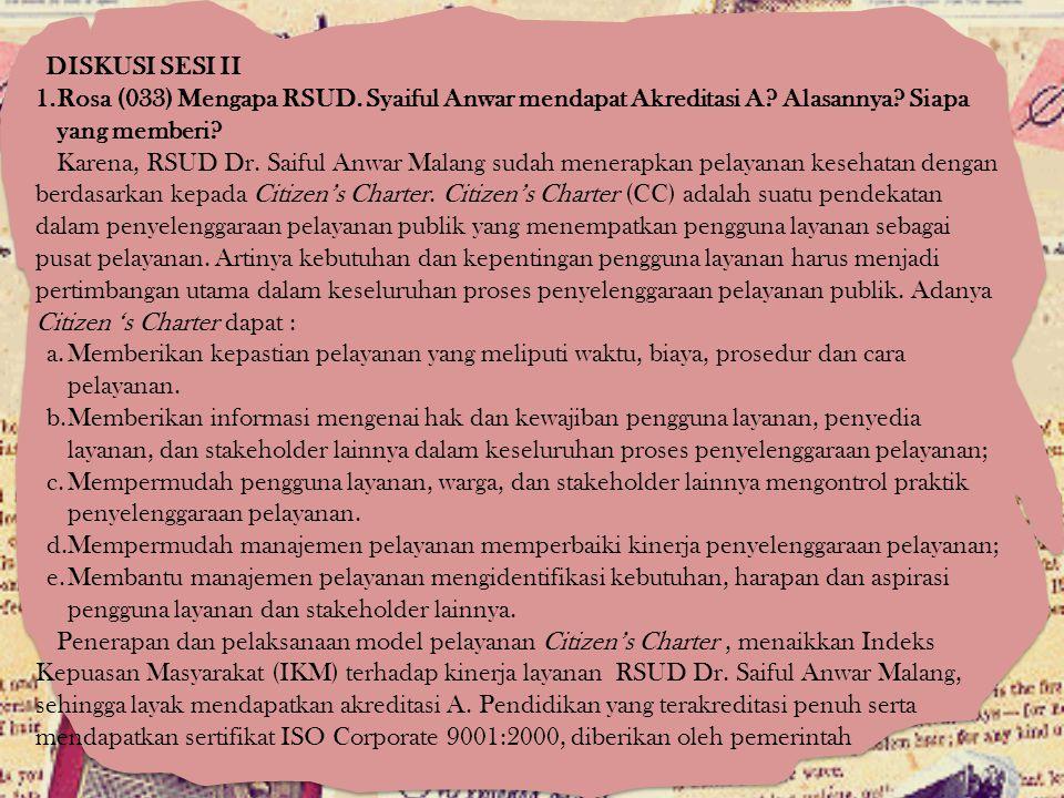 DISKUSI SESI II 1.Rosa (033) Mengapa RSUD. Syaiful Anwar mendapat Akreditasi A? Alasannya? Siapa yang memberi? Karena, RSUD Dr. Saiful Anwar Malang su