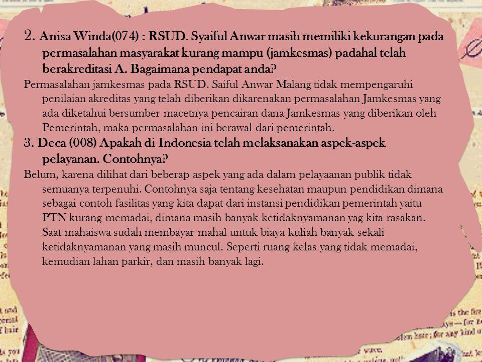 2. Anisa Winda(074) : RSUD. Syaiful Anwar masih memiliki kekurangan pada permasalahan masyarakat kurang mampu (jamkesmas) padahal telah berakreditasi