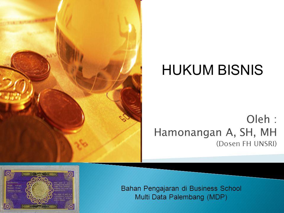 Oleh : Hamonangan A, SH, MH (Dosen FH UNSRI) HUKUM BISNIS Bahan Pengajaran di Business School Multi Data Palembang (MDP)