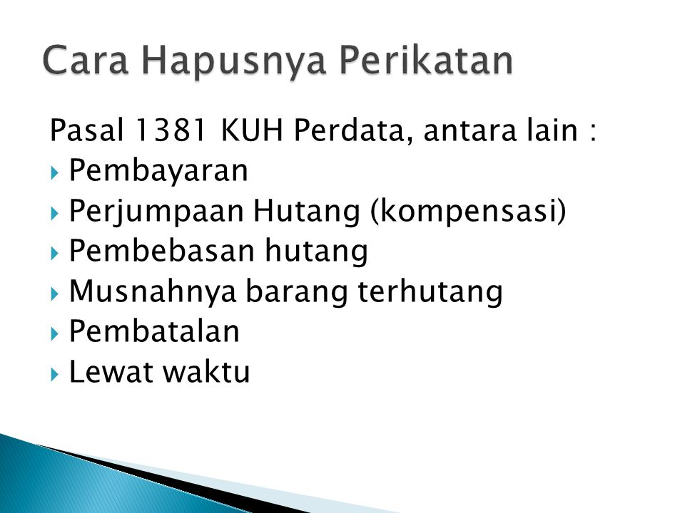 Pasal 1381 KUH Perdata, antara lain :  Pembayaran  Perjumpaan Hutang (kompensasi)  Pembebasan hutang  Musnahnya barang terhutang  Pembatalan  Lewat waktu