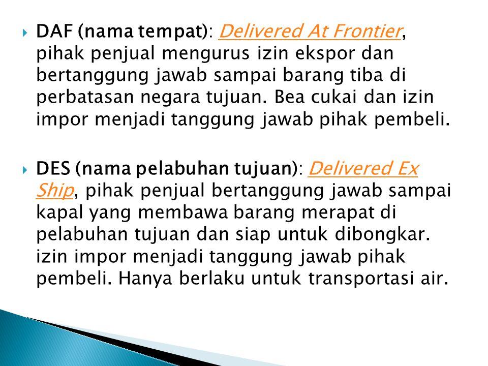  DAF (nama tempat): Delivered At Frontier, pihak penjual mengurus izin ekspor dan bertanggung jawab sampai barang tiba di perbatasan negara tujuan.