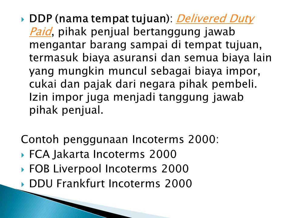  DDP (nama tempat tujuan): Delivered Duty Paid, pihak penjual bertanggung jawab mengantar barang sampai di tempat tujuan, termasuk biaya asuransi dan semua biaya lain yang mungkin muncul sebagai biaya impor, cukai dan pajak dari negara pihak pembeli.