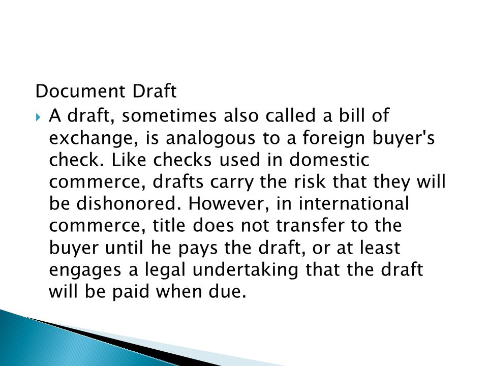 Document Draft  A draft, sometimes also called a bill of exchange, is analogous to a foreign buyer's check. Like checks used in domestic commerce, dr