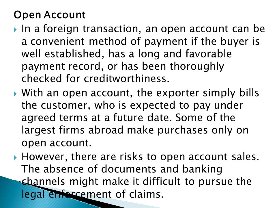 Open Account  In a foreign transaction, an open account can be a convenient method of payment if the buyer is well established, has a long and favora