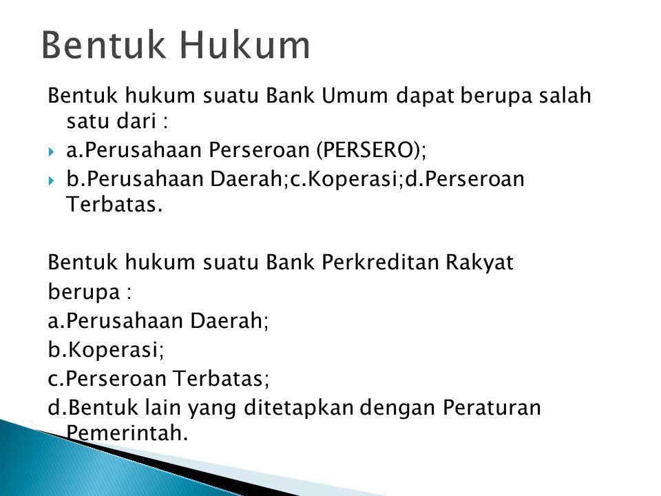 Bentuk hukum suatu Bank Umum dapat berupa salah satu dari :  a.Perusahaan Perseroan (PERSERO);  b.Perusahaan Daerah;c.Koperasi;d.Perseroan Terbatas.