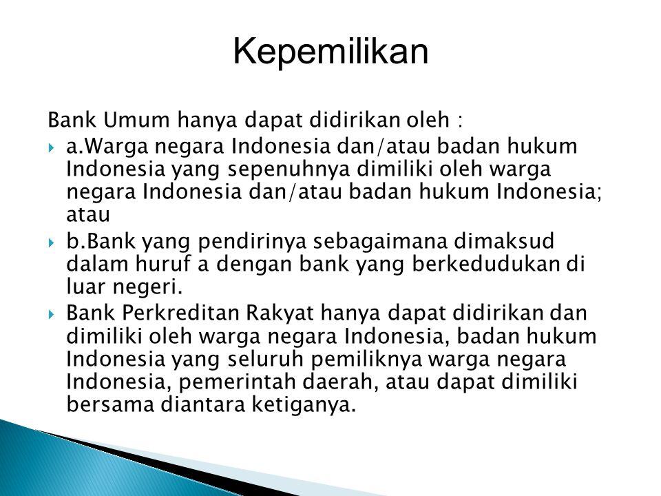 Bank Umum hanya dapat didirikan oleh :  a.Warga negara Indonesia dan/atau badan hukum Indonesia yang sepenuhnya dimiliki oleh warga negara Indonesia dan/atau badan hukum Indonesia; atau  b.Bank yang pendirinya sebagaimana dimaksud dalam huruf a dengan bank yang berkedudukan di luar negeri.