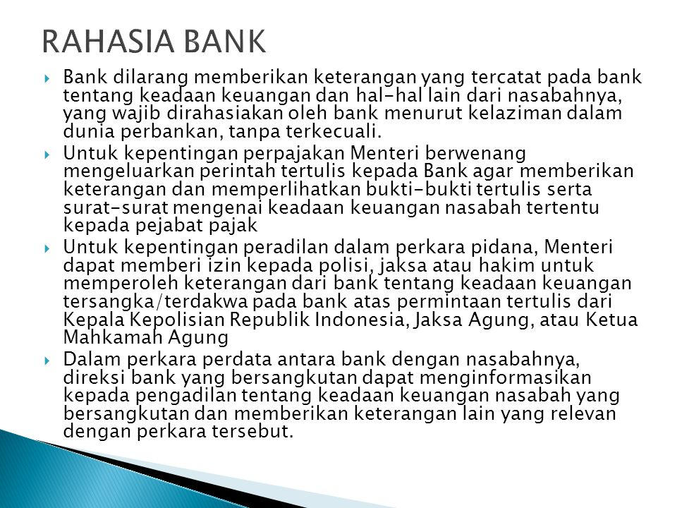  Bank dilarang memberikan keterangan yang tercatat pada bank tentang keadaan keuangan dan hal-hal lain dari nasabahnya, yang wajib dirahasiakan oleh bank menurut kelaziman dalam dunia perbankan, tanpa terkecuali.