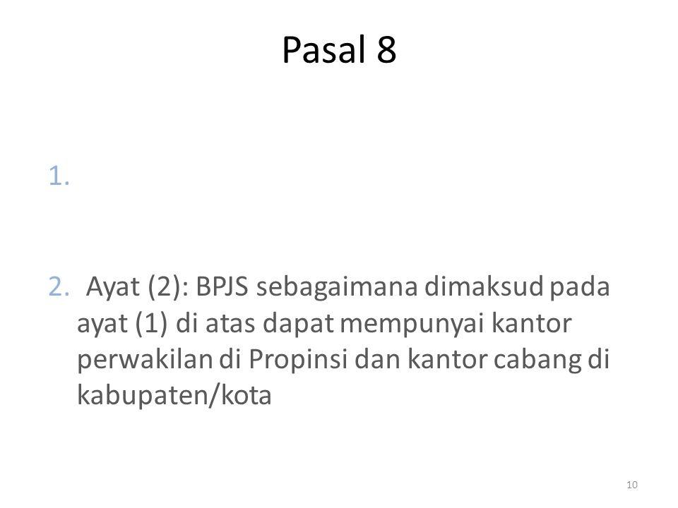 Pasal 8 1.Ayat (1): BPJS sebagaimana dimaksud pada pasal 5 berkedudukan dan berkantor pusat di ibukota negara Republik Indonesia. 2.Ayat (2): BPJS seb