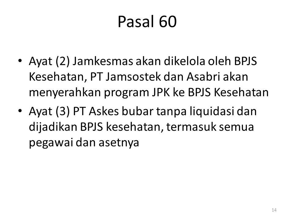 Pasal 60 Ayat (2) Jamkesmas akan dikelola oleh BPJS Kesehatan, PT Jamsostek dan Asabri akan menyerahkan program JPK ke BPJS Kesehatan Ayat (3) PT Aske